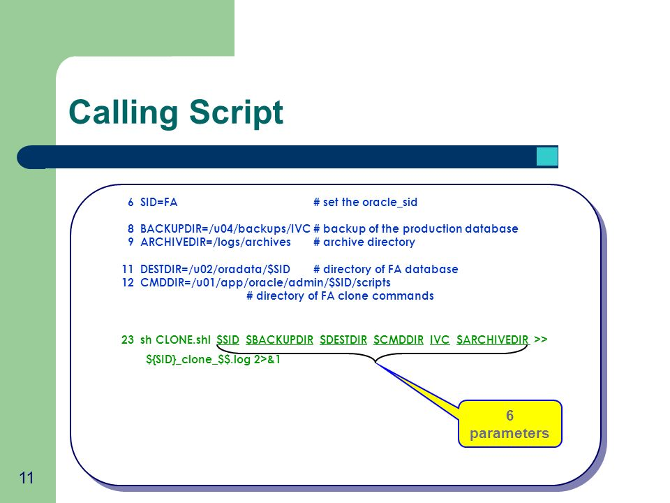 11 Calling Script 6 SID=FA# set the oracle_sid 8 BACKUPDIR=/u04/backups/IVC# backup of the production database 9 ARCHIVEDIR=/logs/archives # archive directory 11 DESTDIR=/u02/oradata/$SID# directory of FA database 12 CMDDIR=/u01/app/oracle/admin/$SID/scripts # directory of FA clone commands 23 sh CLONE.shl $SID $BACKUPDIR $DESTDIR $CMDDIR IVC $ARCHIVEDIR >> ${SID}_clone_$$.log 2>&1 6 parameters