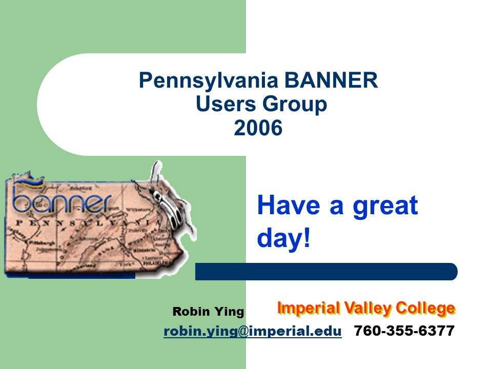 Pennsylvania BANNER Users Group 2006 Have a great day! Robin Ying robin.ying@imperial.edurobin.ying@imperial.edu 760-355-6377 Imperial Valley College