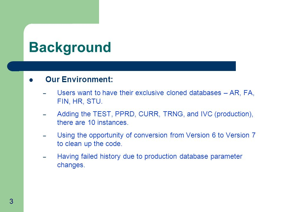 3 Background Our Environment: – Users want to have their exclusive cloned databases – AR, FA, FIN, HR, STU. – Adding the TEST, PPRD, CURR, TRNG, and I