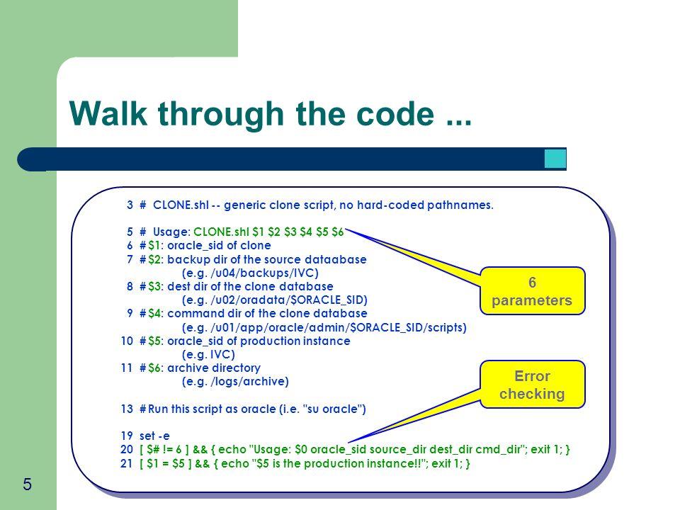 5 Walk through the code... 3 # CLONE.shl -- generic clone script, no hard-coded pathnames. 5 # Usage: CLONE.shl $1 $2 $3 $4 $5 $6 6 #$1: oracle_sid of