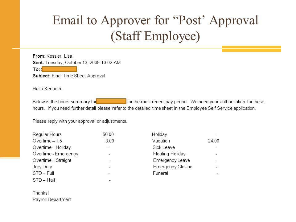 Email to Approver for Post Approval (Student) From: Hillary, Jeanne Sent: Monday, October 12, 2009 3:50 PM To: Campbell, Madelyn Subject: Final Student Payroll Approval - Pay Period 09/27/09 Through 10/10/09 Hello Madelyn, Below is the hours summary for Margaret Borgeson for the most recent pay period.