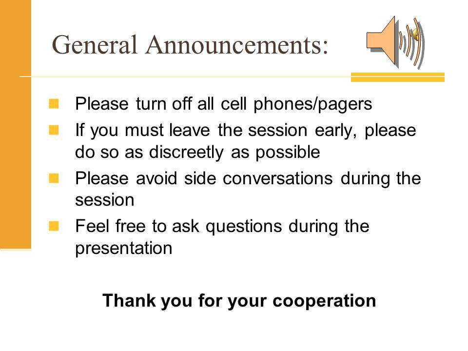 General Announcements: Please turn off all cell phones/pagers If you must leave the session early, please do so as discreetly as possible Please avoid side conversations during the session Feel free to ask questions during the presentation Thank you for your cooperation