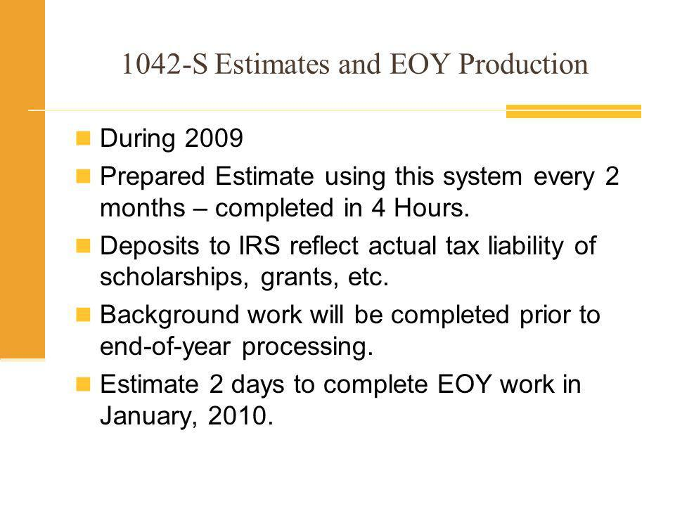1042-S Estimates and EOY Production Manual Procedure took 5 weeks in 2008 to produce 100 1042-S reports for 2007 taxes.