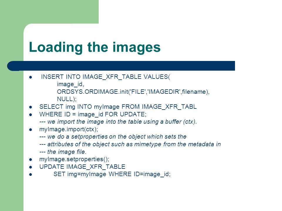 Loading the images INSERT INTO IMAGE_XFR_TABLE VALUES( image_id, ORDSYS.ORDIMAGE.init('FILE','IMAGEDIR',filename), NULL); SELECT img INTO myImage FROM