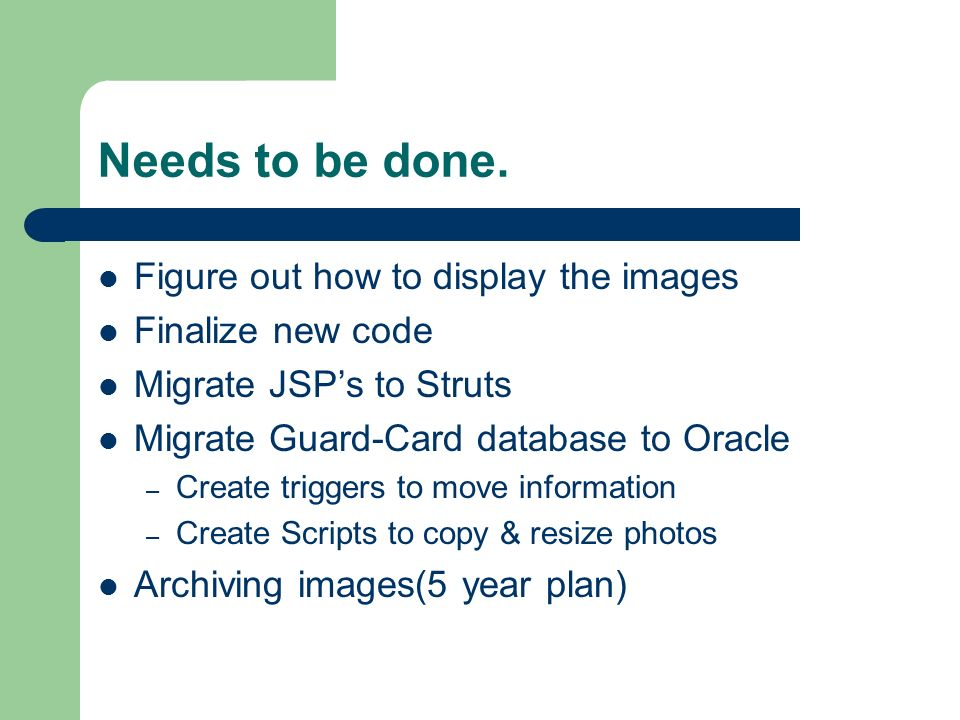 Needs to be done. Figure out how to display the images Finalize new code Migrate JSPs to Struts Migrate Guard-Card database to Oracle – Create trigger