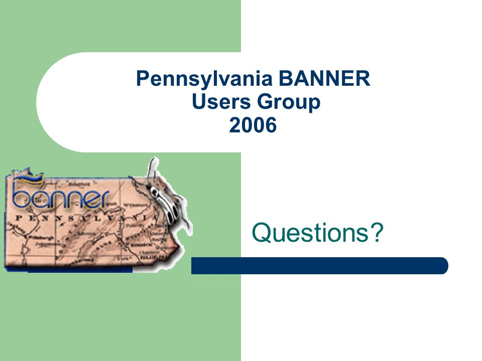 Pennsylvania BANNER Users Group 2006 Questions?