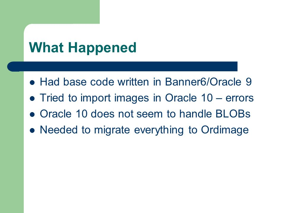 What Happened Had base code written in Banner6/Oracle 9 Tried to import images in Oracle 10 – errors Oracle 10 does not seem to handle BLOBs Needed to