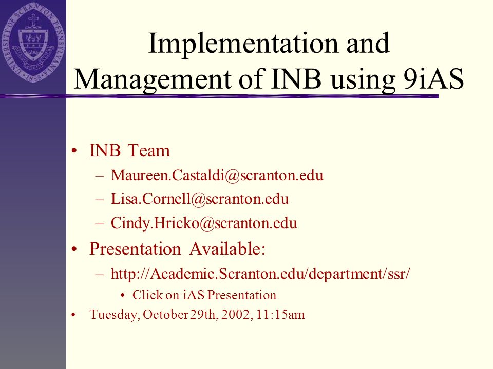 Implementation and Management of INB using 9iAS INB Team –Maureen.Castaldi@scranton.edu –Lisa.Cornell@scranton.edu –Cindy.Hricko@scranton.edu Presenta