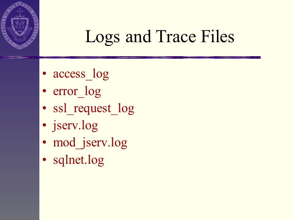 Logs and Trace Files access_log error_log ssl_request_log jserv.log mod_jserv.log sqlnet.log