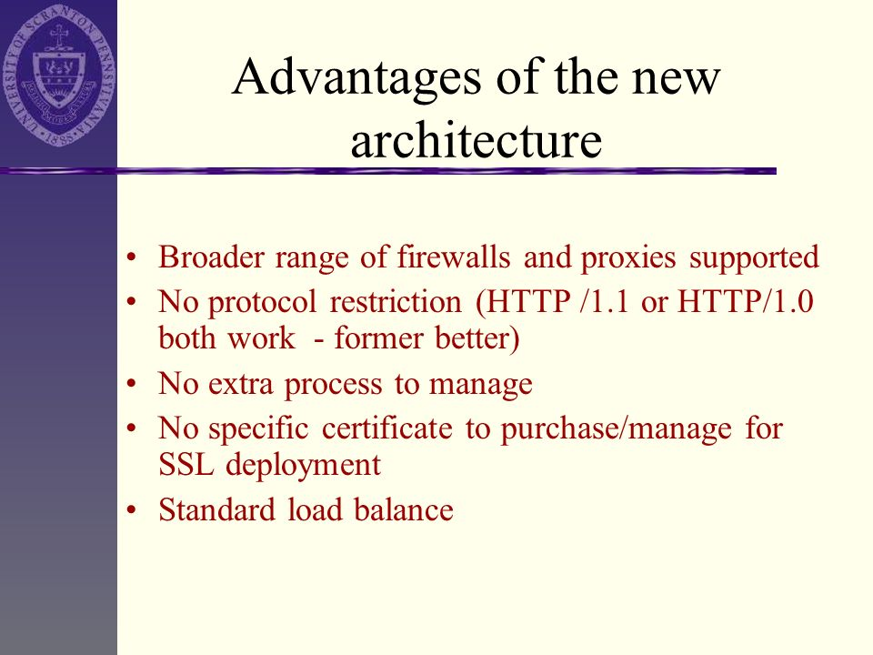 Advantages of the new architecture Broader range of firewalls and proxies supported No protocol restriction (HTTP /1.1 or HTTP/1.0 both work - former
