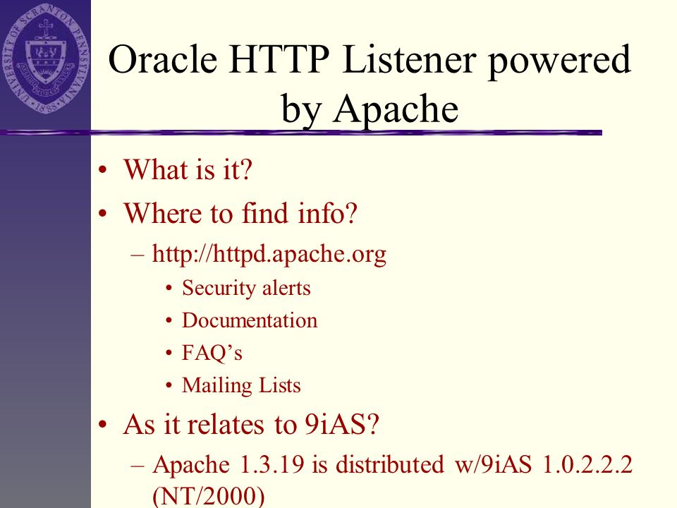 Oracle HTTP Listener powered by Apache What is it? Where to find info? –http://httpd.apache.org Security alerts Documentation FAQs Mailing Lists As it