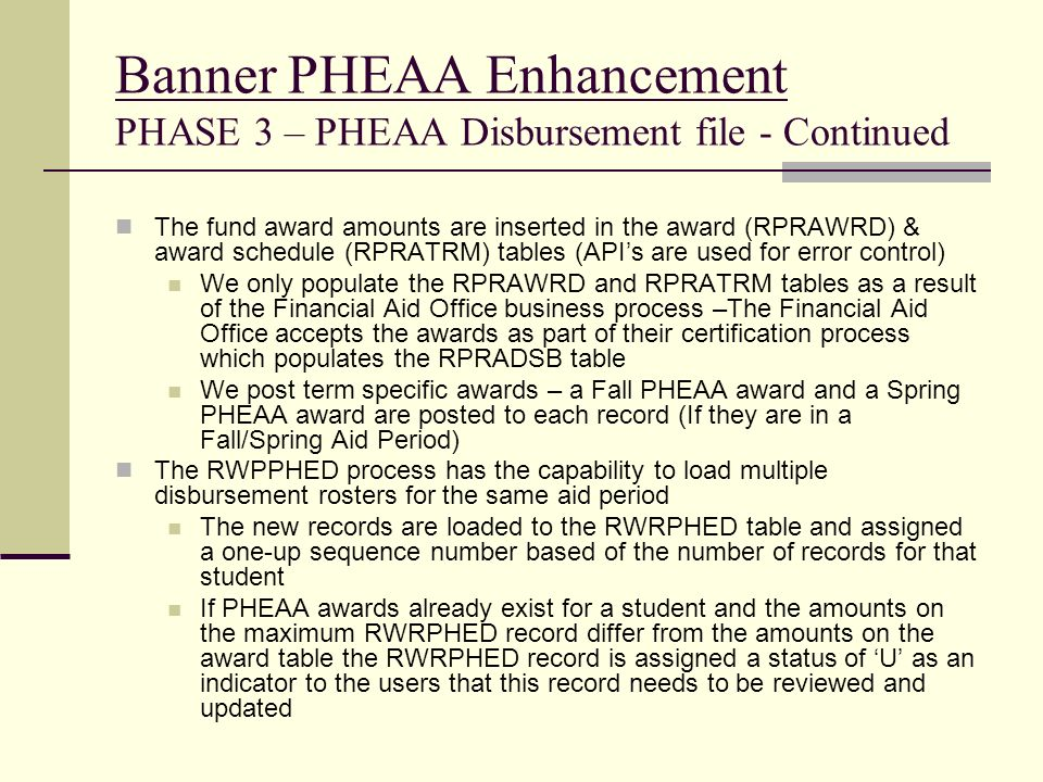 Banner PHEAA Enhancement PHASE 3 – PHEAA Disbursement file - Continued The fund award amounts are inserted in the award (RPRAWRD) & award schedule (RP