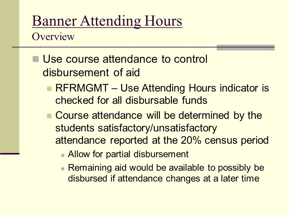 Banner Attending Hours Overview Use course attendance to control disbursement of aid RFRMGMT – Use Attending Hours indicator is checked for all disbur