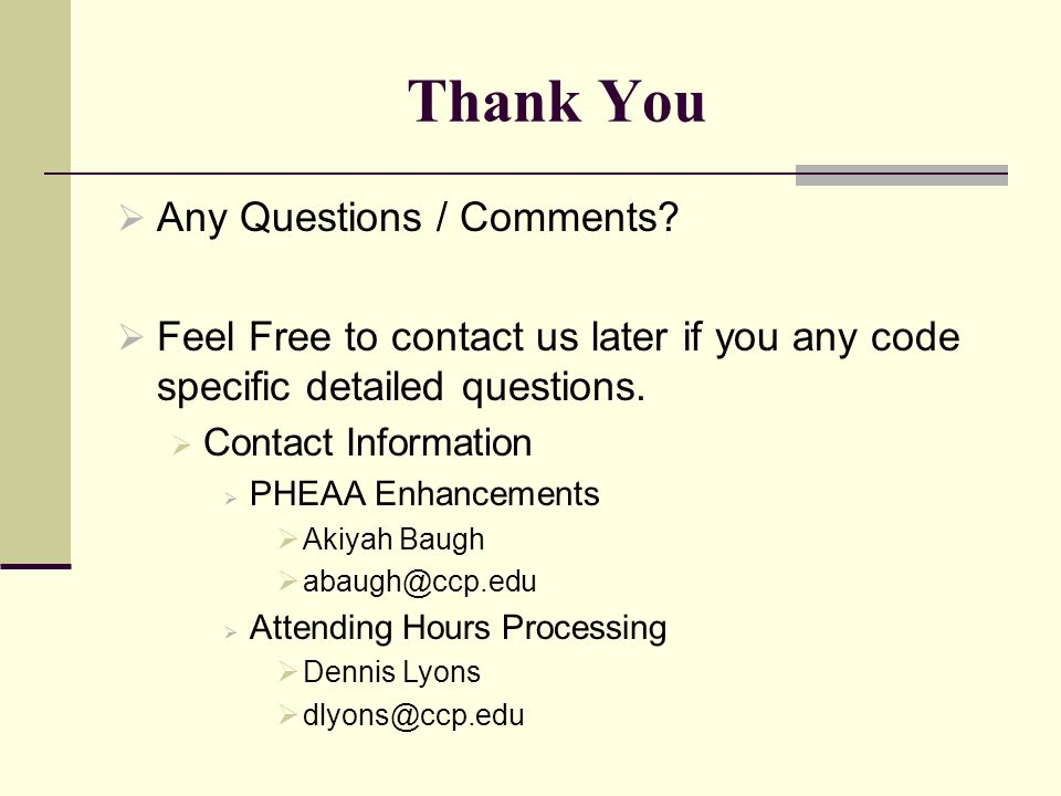 Thank You Any Questions / Comments? Feel Free to contact us later if you any code specific detailed questions. Contact Information PHEAA Enhancements