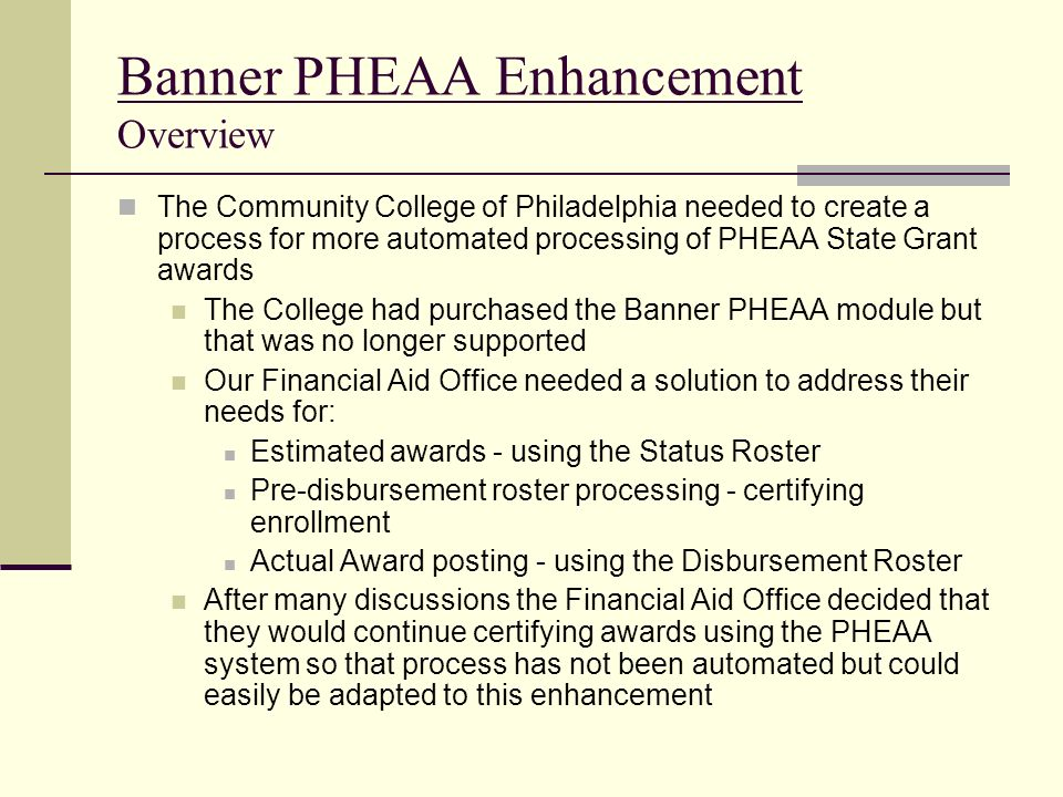 Banner PHEAA Enhancement Overview The Community College of Philadelphia needed to create a process for more automated processing of PHEAA State Grant