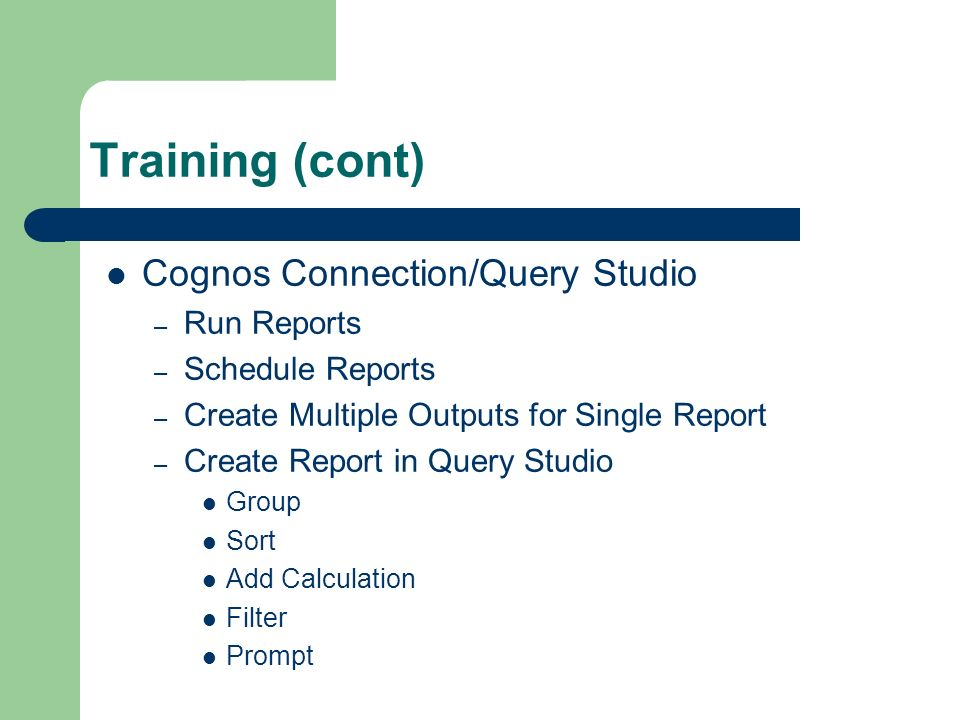 Training (cont) Cognos Connection/Query Studio – Run Reports – Schedule Reports – Create Multiple Outputs for Single Report – Create Report in Query Studio Group Sort Add Calculation Filter Prompt