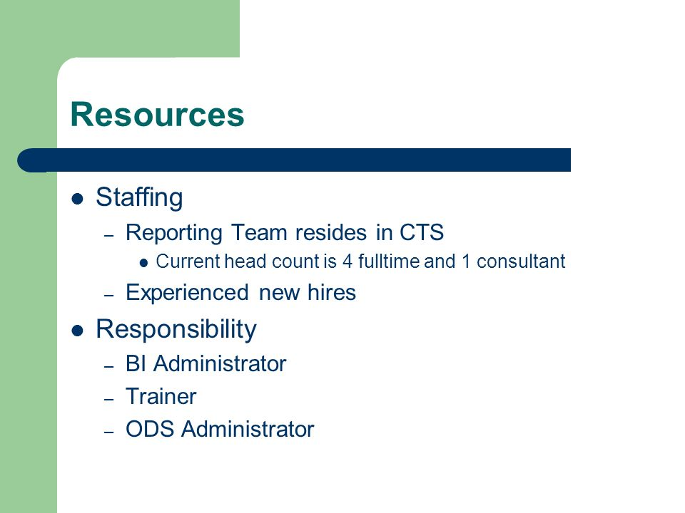 Resources Staffing – Reporting Team resides in CTS Current head count is 4 fulltime and 1 consultant – Experienced new hires Responsibility – BI Administrator – Trainer – ODS Administrator