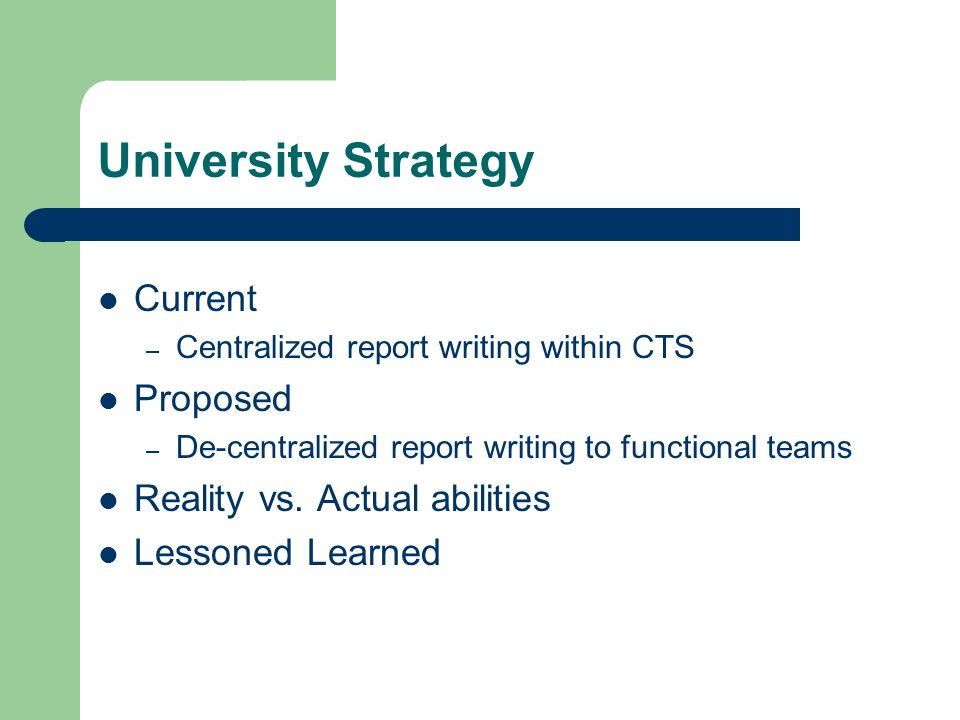 University Strategy Current – Centralized report writing within CTS Proposed – De-centralized report writing to functional teams Reality vs.