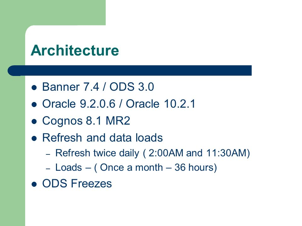 Architecture Banner 7.4 / ODS 3.0 Oracle / Oracle Cognos 8.1 MR2 Refresh and data loads – Refresh twice daily ( 2:00AM and 11:30AM) – Loads – ( Once a month – 36 hours) ODS Freezes