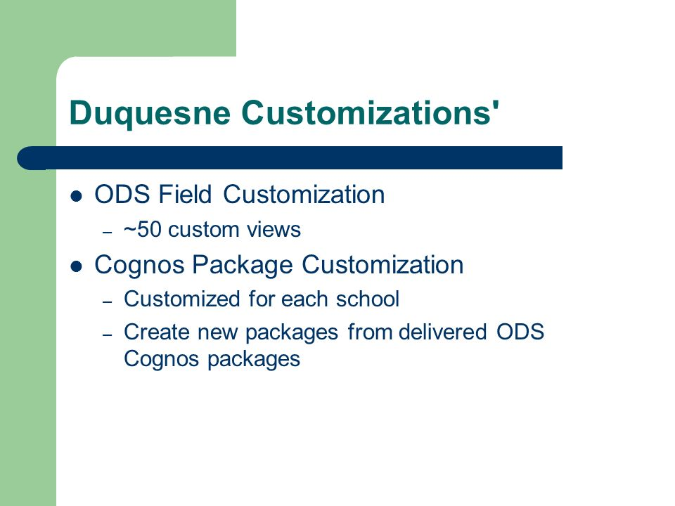 Duquesne Customizations ODS Field Customization – ~50 custom views Cognos Package Customization – Customized for each school – Create new packages from delivered ODS Cognos packages