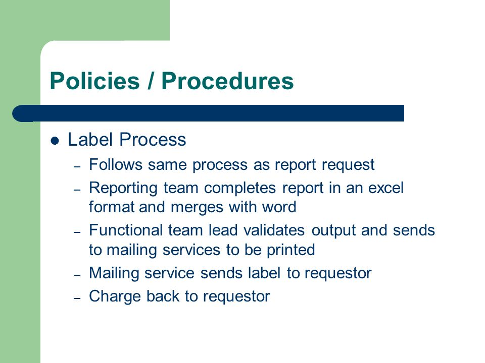 Policies / Procedures Label Process – Follows same process as report request – Reporting team completes report in an excel format and merges with word – Functional team lead validates output and sends to mailing services to be printed – Mailing service sends label to requestor – Charge back to requestor