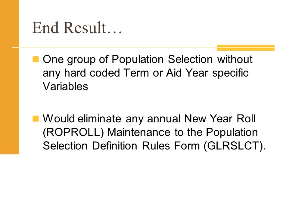 End Result… One group of Population Selection without any hard coded Term or Aid Year specific Variables Would eliminate any annual New Year Roll (ROPROLL) Maintenance to the Population Selection Definition Rules Form (GLRSLCT).