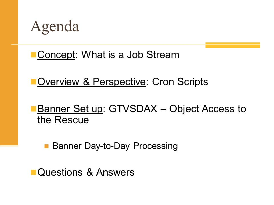 Agenda Concept: What is a Job Stream Overview & Perspective: Cron Scripts Banner Set up: GTVSDAX – Object Access to the Rescue Banner Day-to-Day Processing Questions & Answers