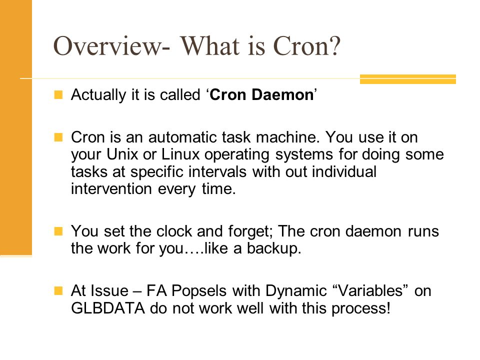 Overview- What is Cron. Actually it is called Cron Daemon Cron is an automatic task machine.