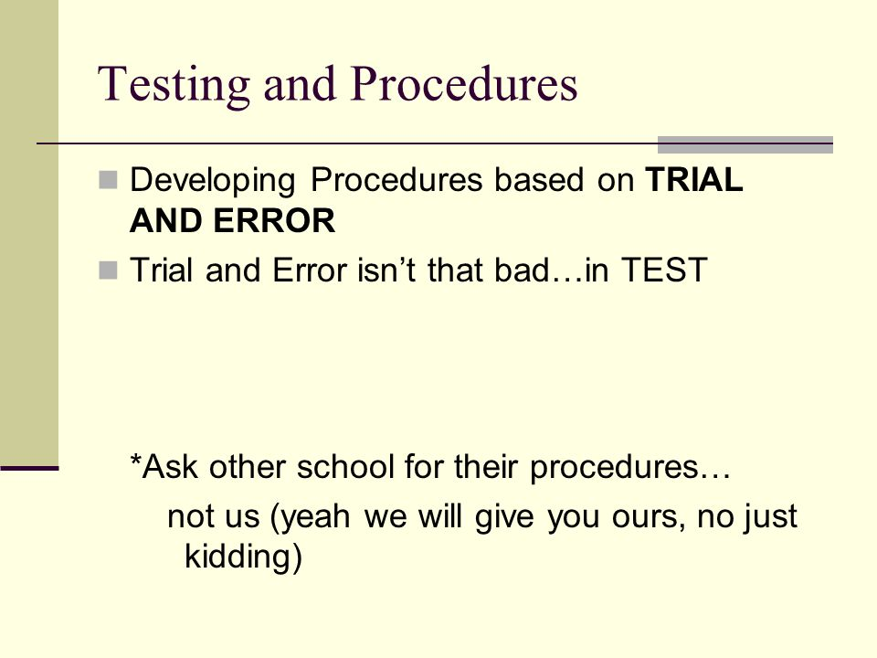 Testing and Procedures Developing Procedures based on TRIAL AND ERROR Trial and Error isnt that bad…in TEST *Ask other school for their procedures… not us (yeah we will give you ours, no just kidding)