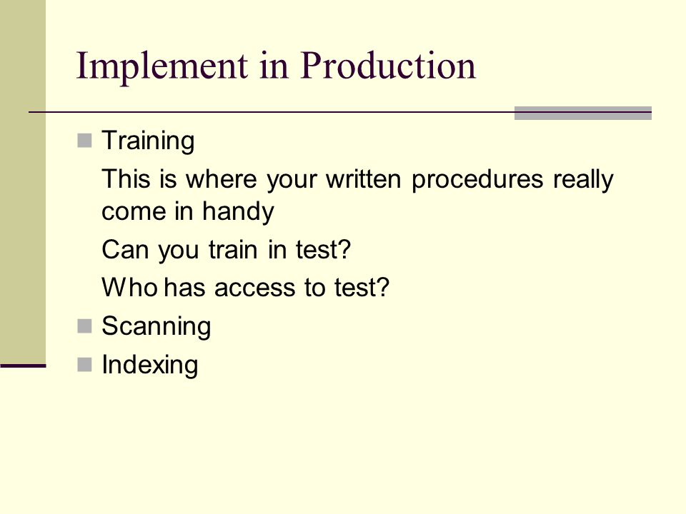 Implement in Production Training This is where your written procedures really come in handy Can you train in test.