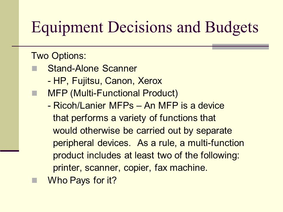 Equipment Decisions and Budgets Two Options: Stand-Alone Scanner - HP, Fujitsu, Canon, Xerox MFP (Multi-Functional Product) - Ricoh/Lanier MFPs – An MFP is a device that performs a variety of functions that would otherwise be carried out by separate peripheral devices.