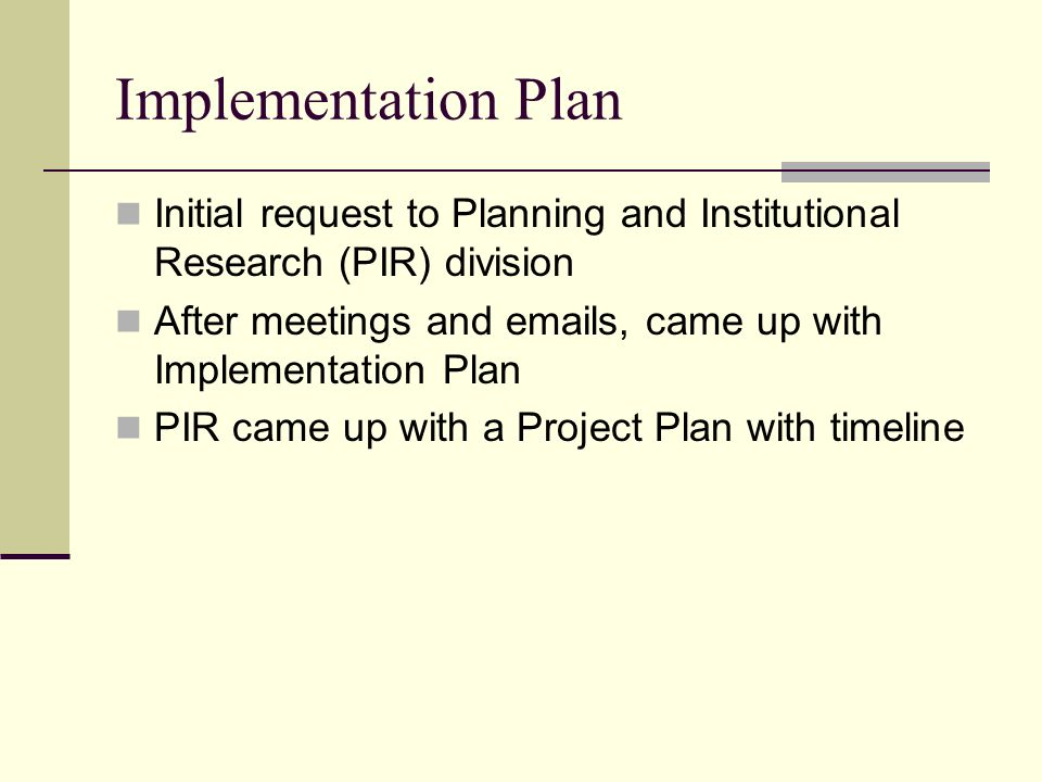 Implementation Plan Initial request to Planning and Institutional Research (PIR) division After meetings and  s, came up with Implementation Plan PIR came up with a Project Plan with timeline