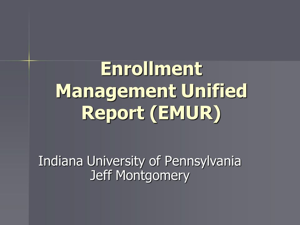 Enrollment Management Unified Report (EMUR) Indiana University of Pennsylvania Jeff Montgomery