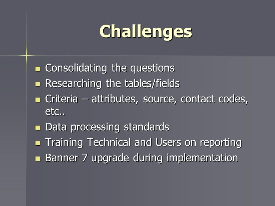 Challenges Consolidating the questions Consolidating the questions Researching the tables/fields Researching the tables/fields Criteria – attributes, source, contact codes, etc..
