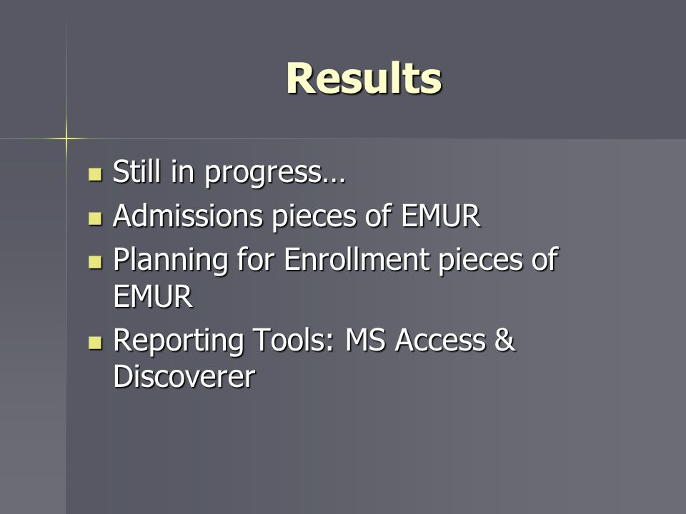 Results Still in progress… Still in progress… Admissions pieces of EMUR Admissions pieces of EMUR Planning for Enrollment pieces of EMUR Planning for Enrollment pieces of EMUR Reporting Tools: MS Access & Discoverer Reporting Tools: MS Access & Discoverer