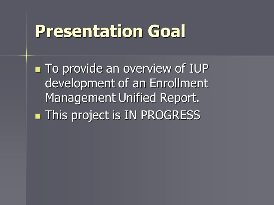 Presentation Goal To provide an overview of IUP development of an Enrollment Management Unified Report.