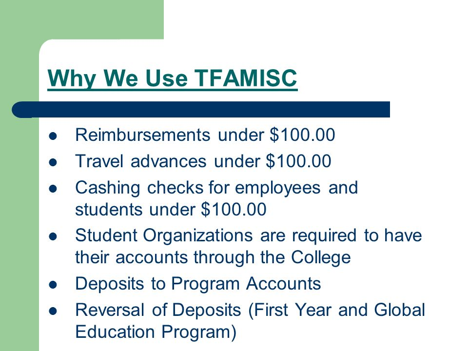 Why We Use TFAMISC Reimbursements under $100.00 Travel advances under $100.00 Cashing checks for employees and students under $100.00 Student Organiza