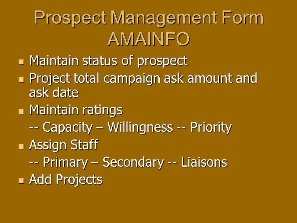 Prospect Management Form AMAINFO Maintain status of prospect Maintain status of prospect Project total campaign ask amount and ask date Project total campaign ask amount and ask date Maintain ratings Maintain ratings -- Capacity – Willingness -- Priority Assign Staff Assign Staff -- Primary – Secondary -- Liaisons Add Projects Add Projects