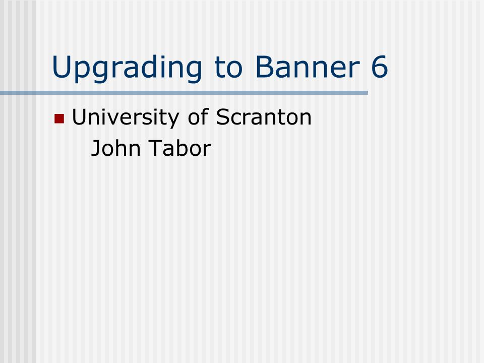 Upgrading to Banner 6 University of Scranton John Tabor