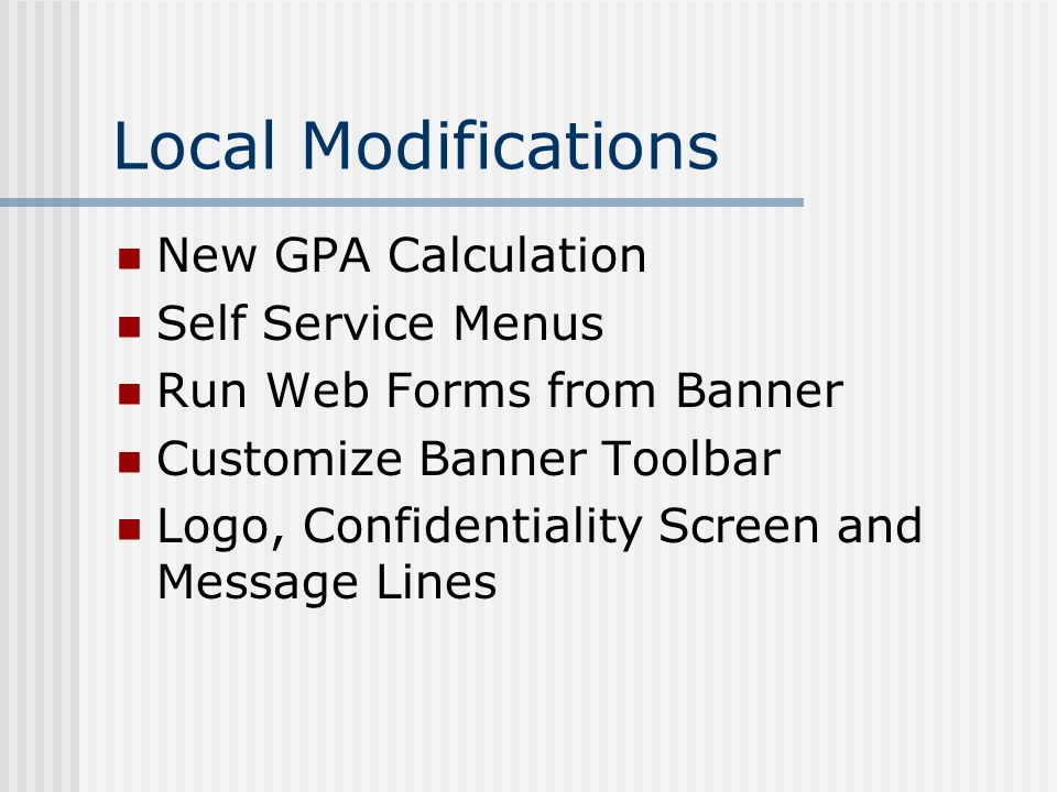 Local Modifications New GPA Calculation Self Service Menus Run Web Forms from Banner Customize Banner Toolbar Logo, Confidentiality Screen and Message Lines