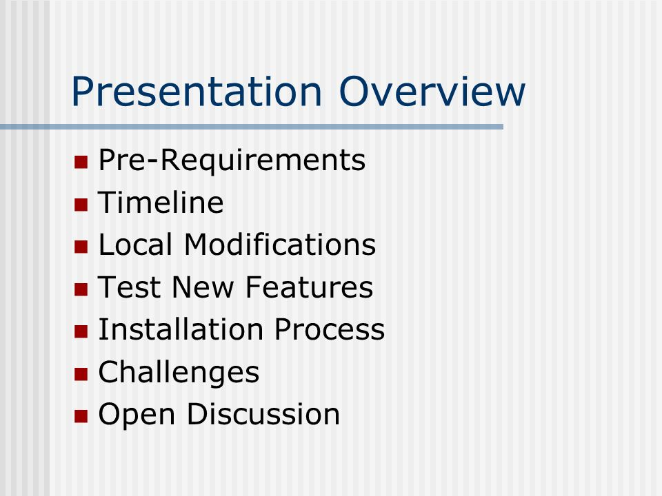 Presentation Overview Pre-Requirements Timeline Local Modifications Test New Features Installation Process Challenges Open Discussion