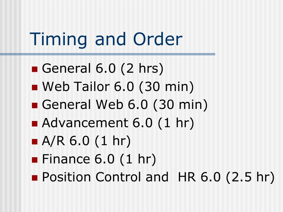 Timing and Order General 6.0 (2 hrs) Web Tailor 6.0 (30 min) General Web 6.0 (30 min) Advancement 6.0 (1 hr) A/R 6.0 (1 hr) Finance 6.0 (1 hr) Position Control and HR 6.0 (2.5 hr)