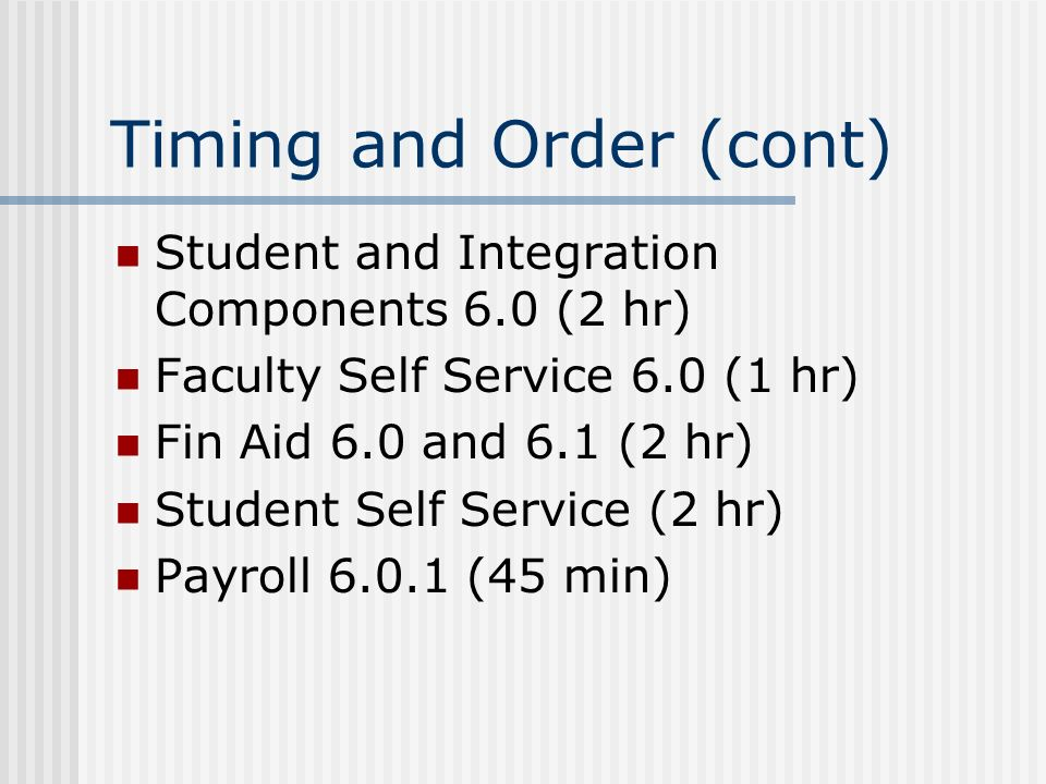 Timing and Order (cont) Student and Integration Components 6.0 (2 hr) Faculty Self Service 6.0 (1 hr) Fin Aid 6.0 and 6.1 (2 hr) Student Self Service (2 hr) Payroll (45 min)