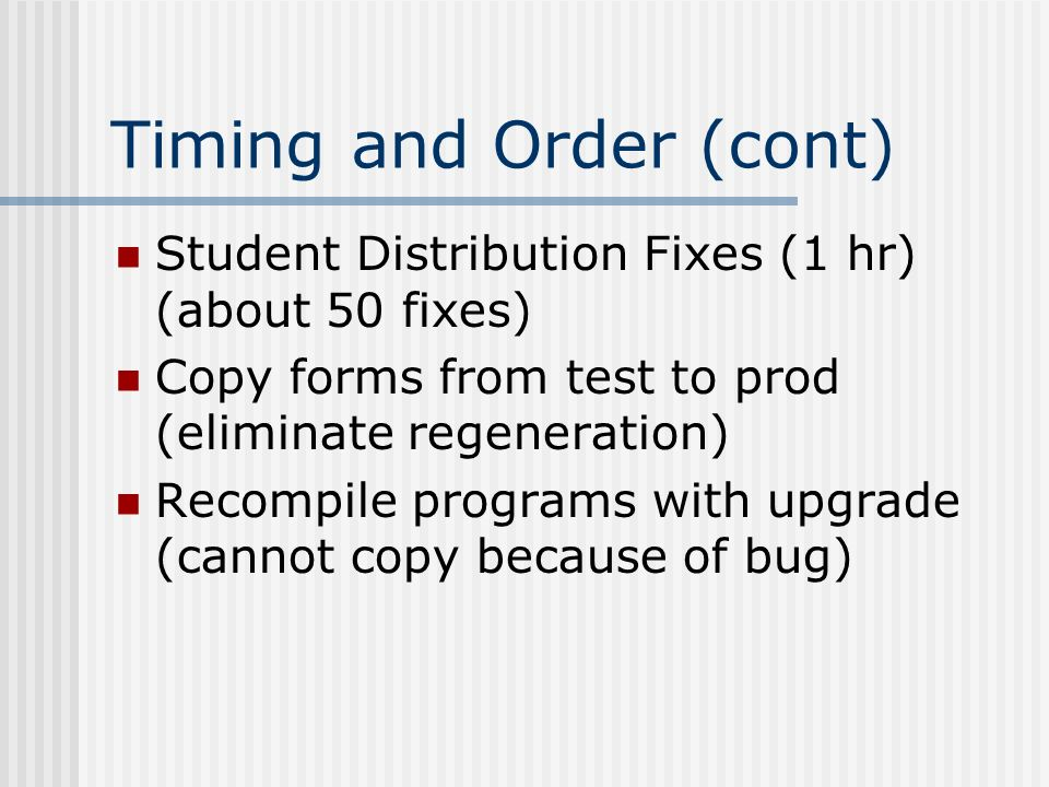 Timing and Order (cont) Student Distribution Fixes (1 hr) (about 50 fixes) Copy forms from test to prod (eliminate regeneration) Recompile programs wi