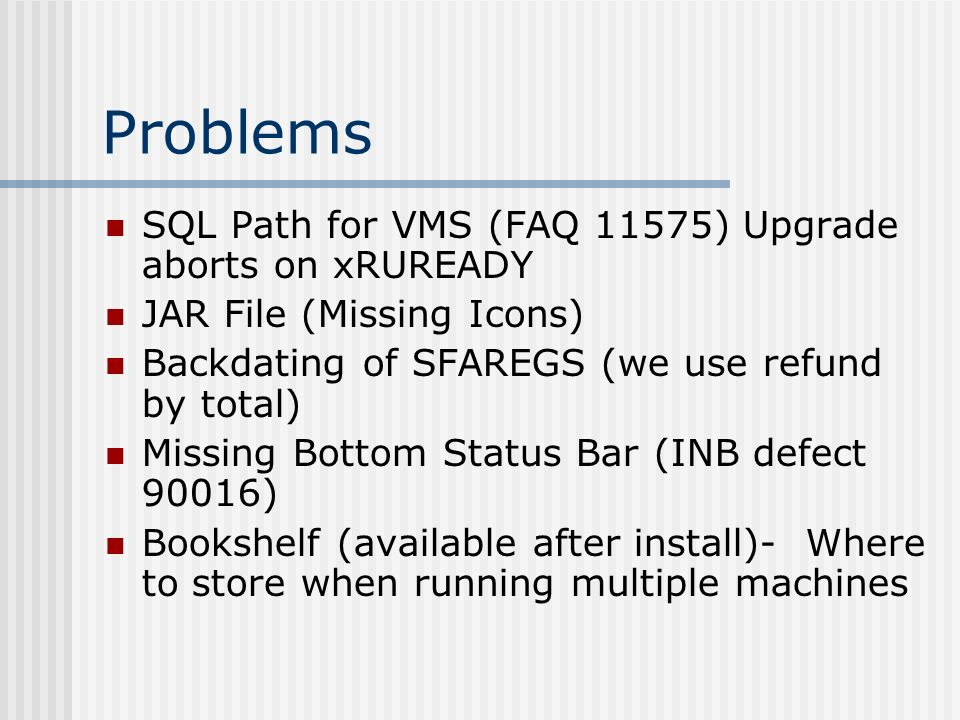 Problems SQL Path for VMS (FAQ 11575) Upgrade aborts on xRUREADY JAR File (Missing Icons) Backdating of SFAREGS (we use refund by total) Missing Botto