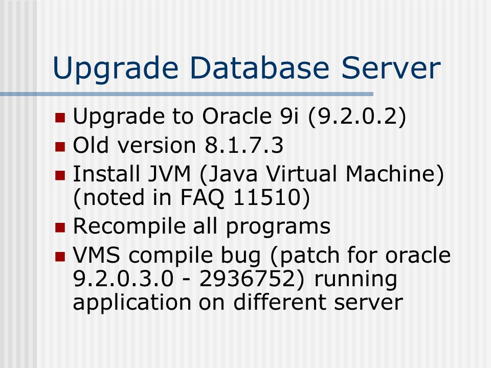 Upgrade Database Server Upgrade to Oracle 9i (9.2.0.2) Old version 8.1.7.3 Install JVM (Java Virtual Machine) (noted in FAQ 11510) Recompile all progr
