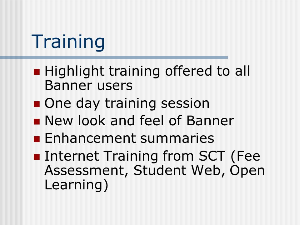Training Highlight training offered to all Banner users One day training session New look and feel of Banner Enhancement summaries Internet Training f