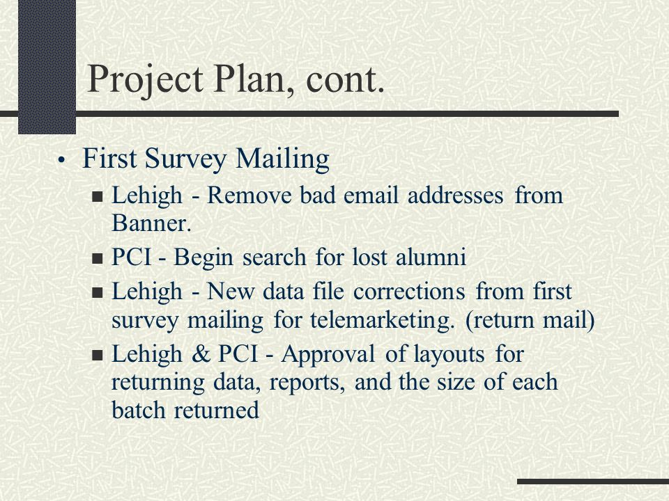 Project Plan, cont. First Survey Mailing Lehigh - Remove bad email addresses from Banner. PCI - Begin search for lost alumni Lehigh - New data file co