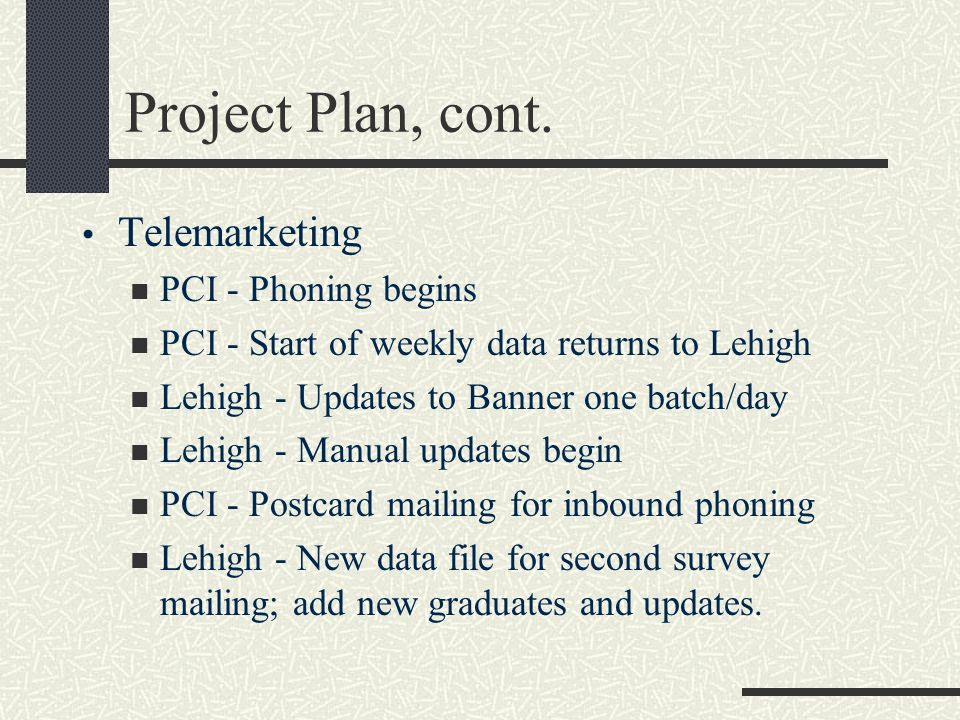 Project Plan, cont. Telemarketing PCI - Phoning begins PCI - Start of weekly data returns to Lehigh Lehigh - Updates to Banner one batch/day Lehigh -