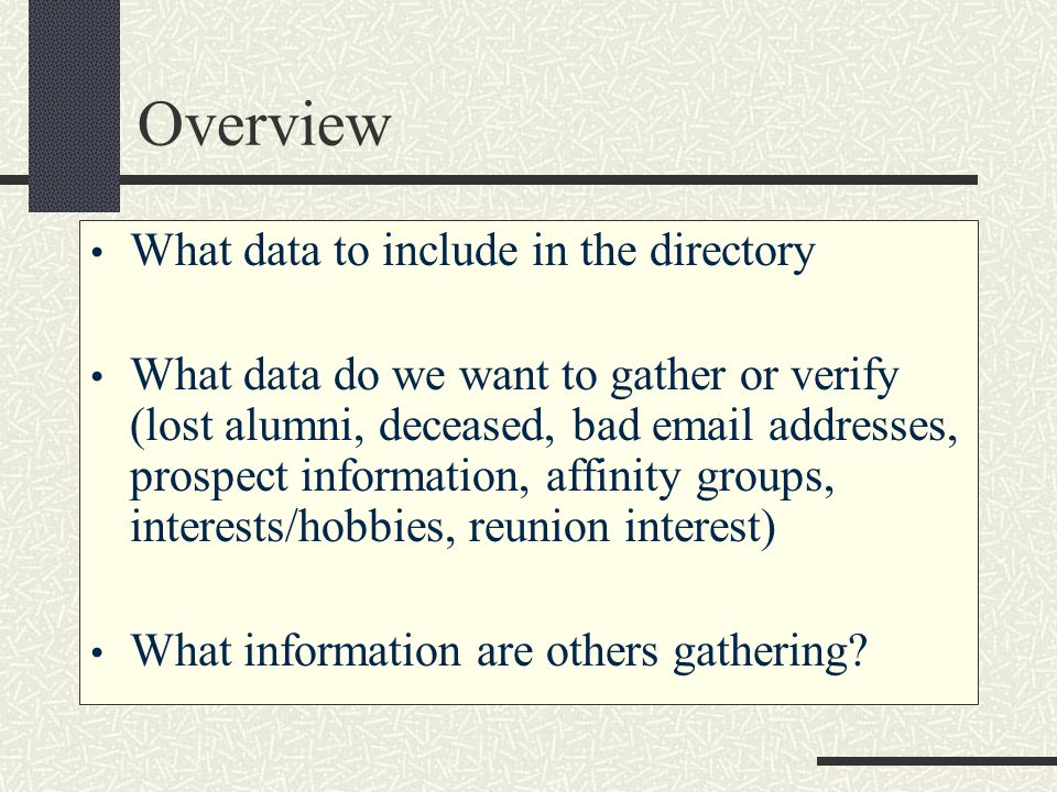 Overview What data to include in the directory What data do we want to gather or verify (lost alumni, deceased, bad email addresses, prospect informat